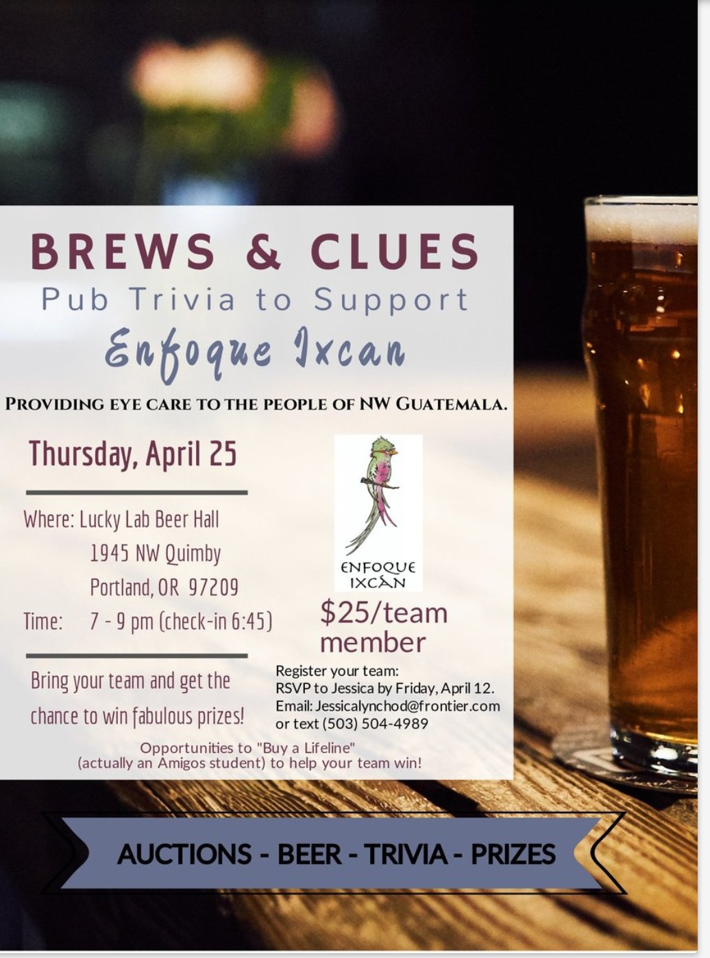BREWS & CLUES Pub Trivia to Support Enfoque Ixcan providing eye care to the people of NW Guatemala. WHEN: Thursday, April 25 7-9 pm (check-in 6:45 pm) WHERE: Lucky Lab Beer Hall 1945 NW Quimby Portland, OR 97209 COST: $25/team member REGISTER YOUR TEAM: RSVP to Jessica by Friday, April 12 Email: JessicaLynchOD@frontier.com by Text: to 503-504-4989 Bring your team and get a chance to win fabulous prizes! Opportunities to 'Buy a Lifeline' (actually an Amigos student) to help your team win! AUCTIONS - BEER - TRIVIA - PRIZES