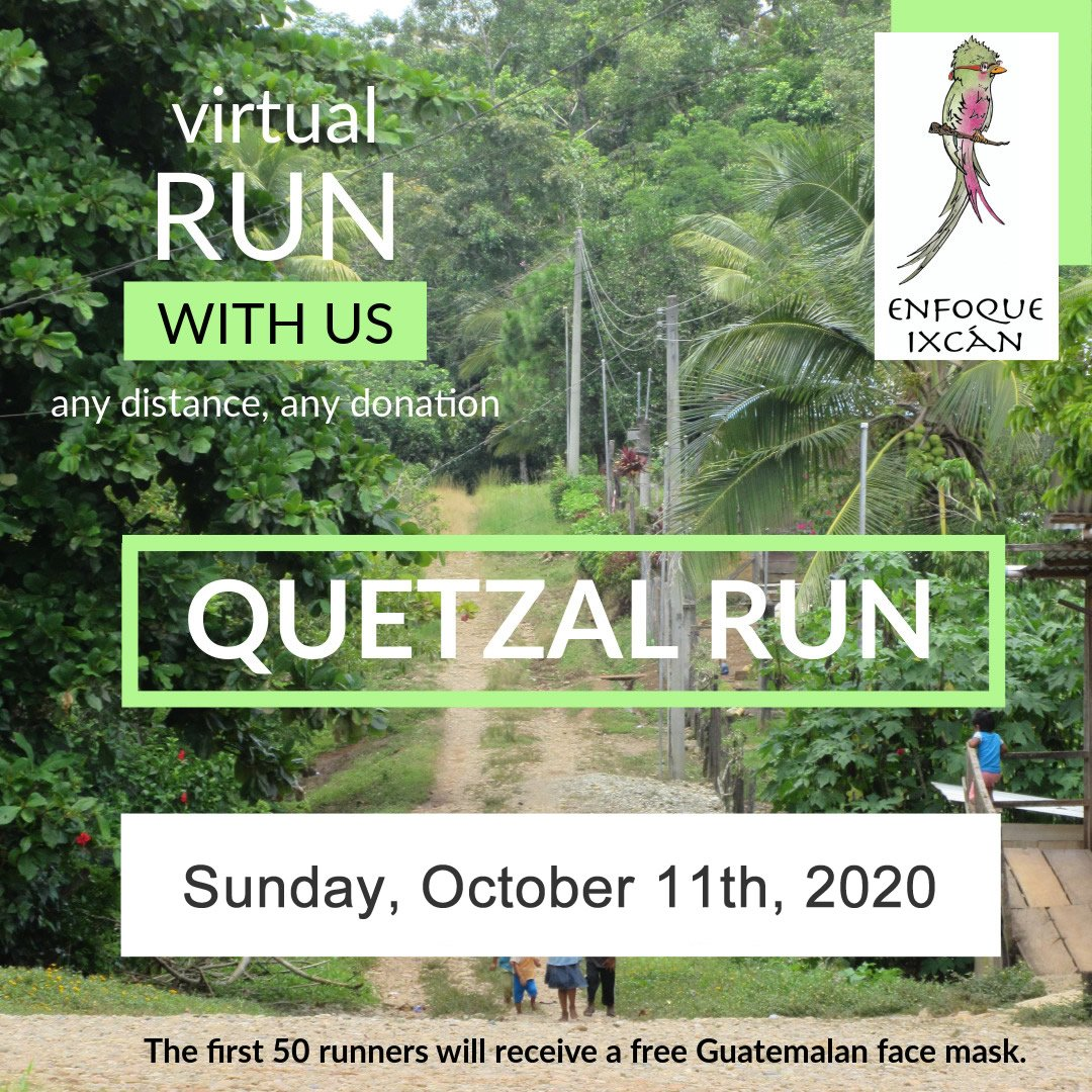 Run with us in this virtual Quetzal Run fundraiser for Enfoque Ixcan - any distance, any donation! Saturday Oct 11; first 50 US donors will receive a free Guatemalan mask!